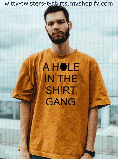 The Hole-in-the-Wall Gang was a gang in the American Wild West, which took its name from the Hole-in-the-Wall Pass in Johnson County, Wyoming, where several outlaw gangs had their hideouts.  This funny t-shirt twists that gang into A Hole In The Shirt Gang. This twisted t-shirt also has two different meanings, one being the hole that's the letter o in the word hole, but there could also be an A Hole in the shirt as well. It's your choice what to tell people.  This shirt does NOT come with white text for black shirts like most of the others because then the hole would be a white hole and that doesn't make much sense.  Buy the A Hole In The Shirt Gang t-shirt here:  https://witty-twisters-t-shirts.myshopify.com/search?q=A+Hole+In+The+Shirt+Gang
